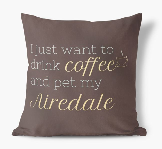 'I just want to drink coffee and pet my Airedale' Faux Suede Cushion