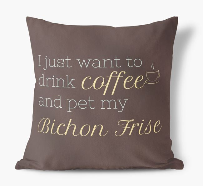 'I just want to drink coffee and pet my Bichon Frise' Faux Suede Cushion