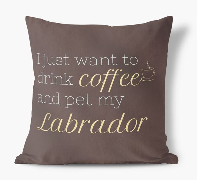 'I just want to drink coffee and pet my Labrador' Faux Suede Cushion