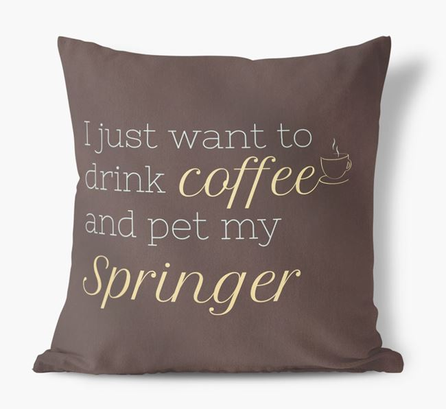 'I just want to drink coffee and pet my Springer Spaniel' Faux Suede Cushion