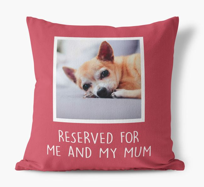 'Reserved for Me and My Mum' - Photo Upload Cushion for your Chihuahua