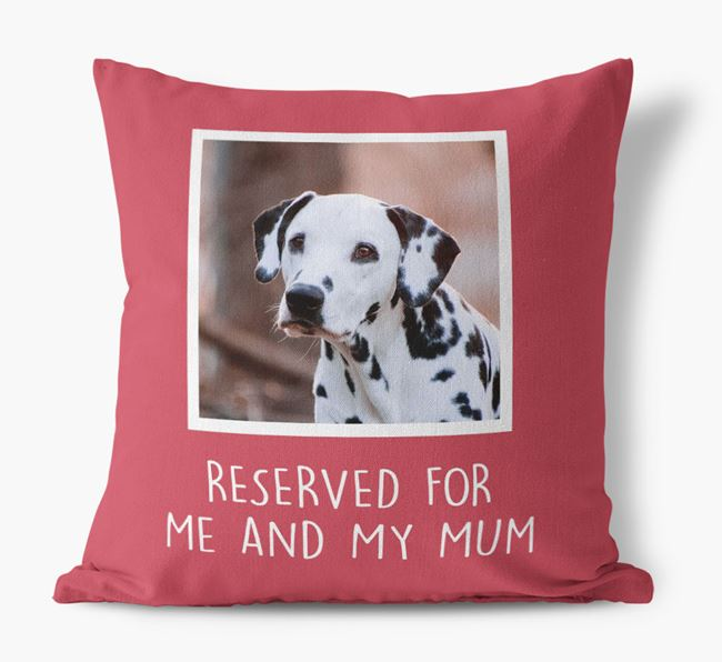 'Reserved for Me and My Mum' - Photo Upload Cushion for your Dalmatian