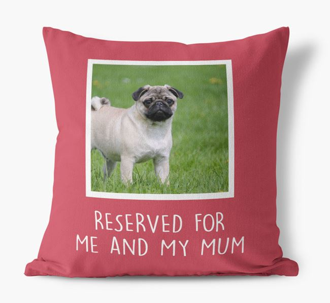 'Reserved for Me and My Mum' - Photo Upload Cushion for your Pug