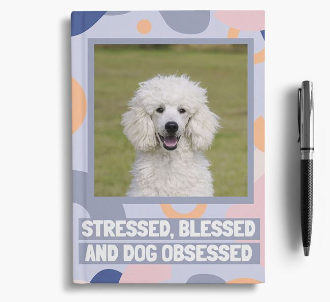 'Stressed, Blessed and Dog Obsessed' Notebook with photo of your Poodle