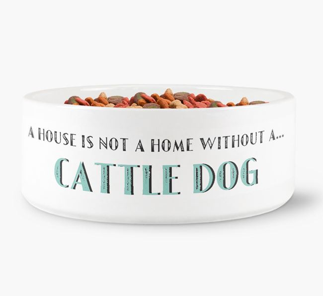 'A House Is Not A Home Without My Cattle Dog' Dog Bowl