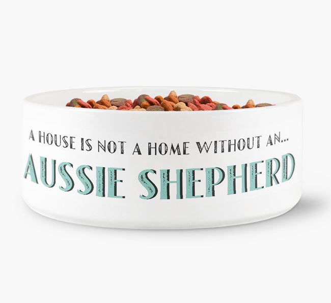 'A House Is Not A Home Without My Aussie Shepherd' Dog Bowl