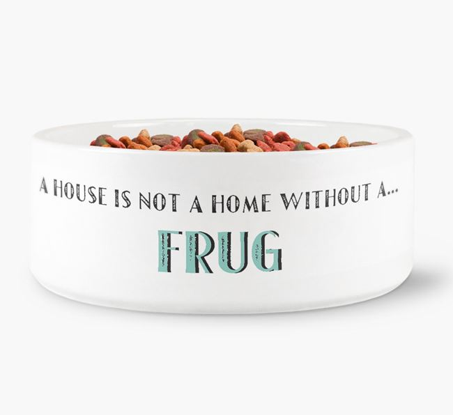 'A House Is Not A Home Without My Frug' Dog Bowl