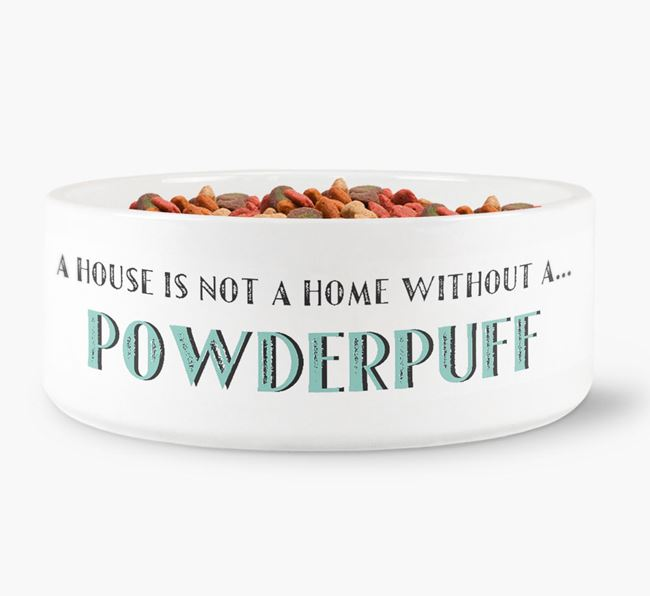 'A House Is Not A Home Without My Powderpuff' Dog Bowl