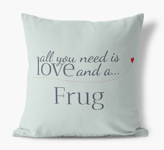 All you need is love and {breedShortNameAnA} Frug Canvas Pillow
