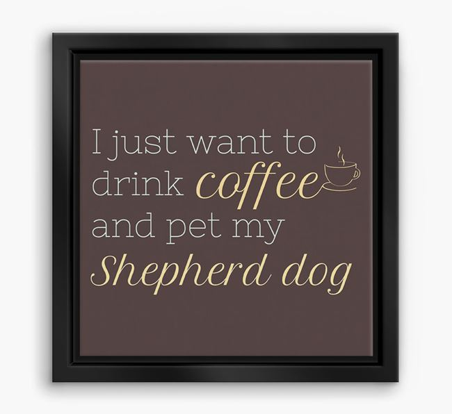 'I just want to drink coffee and pet my Shepherd dog' Boxed Canvas Print