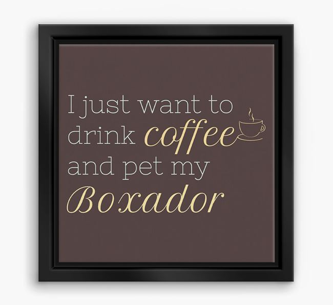 'I just want to drink coffee and pet my Boxador' Boxed Canvas Print