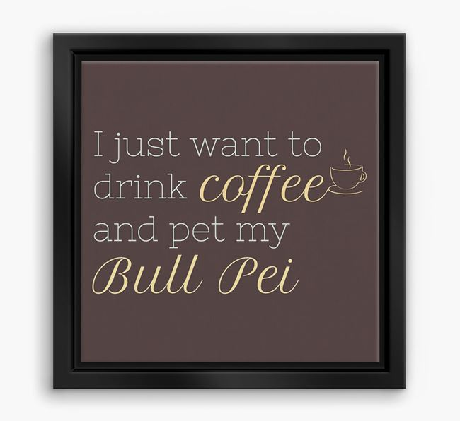 'I just want to drink coffee and pet my Bull Pei' Boxed Canvas Print