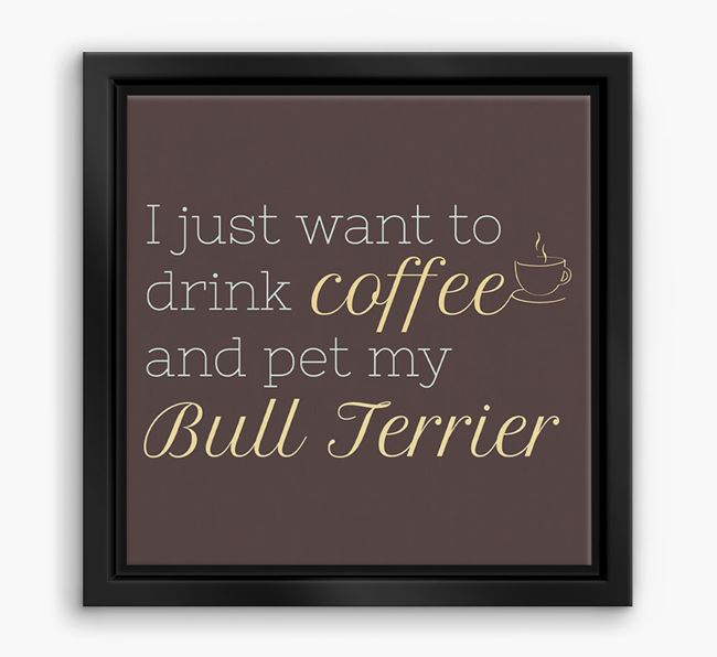 'I just want to drink coffee and pet my Bull Terrier' Boxed Canvas Print