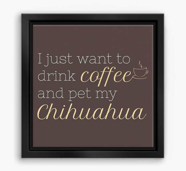 'I just want to drink coffee and pet my Chihuahua' Boxed Canvas Print