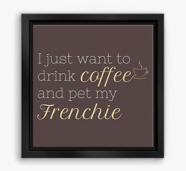 'I just want to drink coffee and pet my Frenchie' Boxed Canvas Print