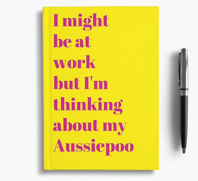 'I Might be at Work but I'm Thinking about my Aussiepoo' Notebook