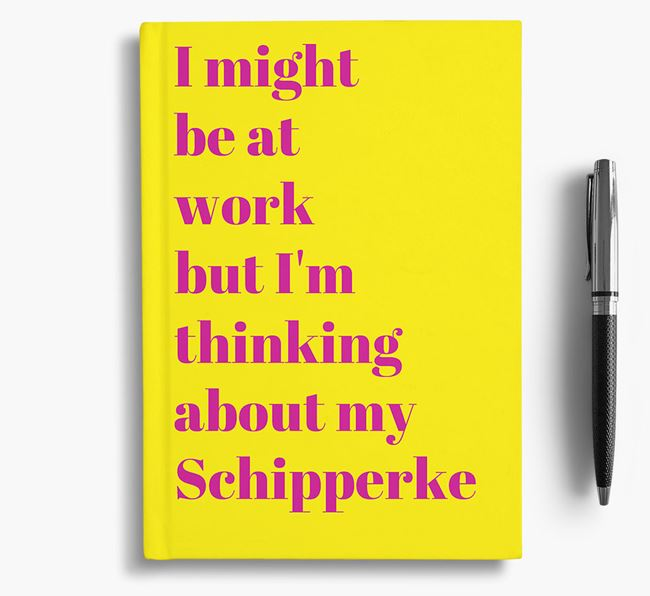 'I Might be at Work but I'm Thinking about my Schipperke' Notebook